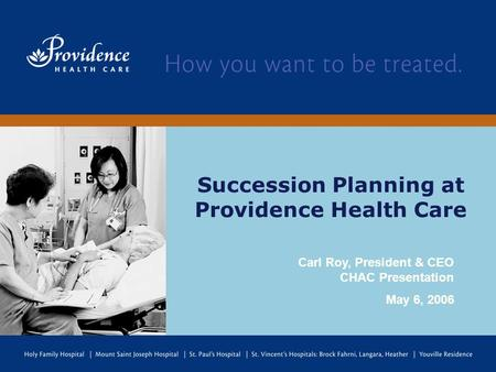 Succession Planning at Providence Health Care Carl Roy, President & CEO CHAC Presentation May 6, 2006.