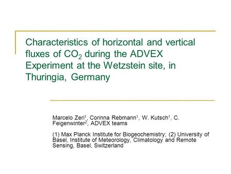 Characteristics of horizontal and vertical fluxes of CO 2 during the ADVEX Experiment at the Wetzstein site, in Thuringia, Germany Marcelo Zeri 1, Corinna.