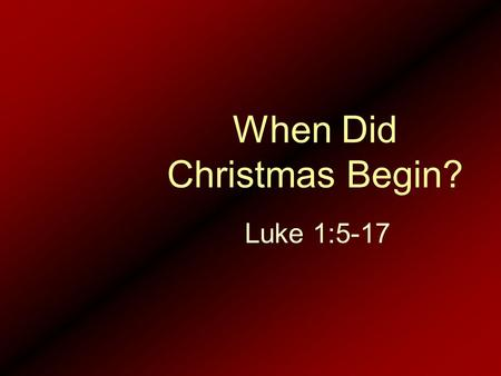 When Did Christmas Begin? Luke 1:5-17. 5.In the days of King Herod of Judea, there was a priest of Abijah's division named Zechariah. His wife was from.