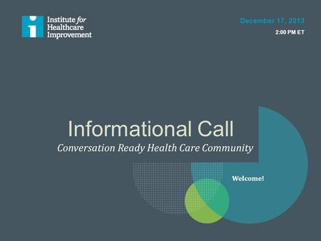 Informational Call Conversation Ready Health Care Community December 17, 2013 2:00 PM ET Welcome!