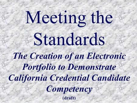 Meeting the Standards The Creation of an Electronic Portfolio to Demonstrate California Credential Candidate Competency (draft)