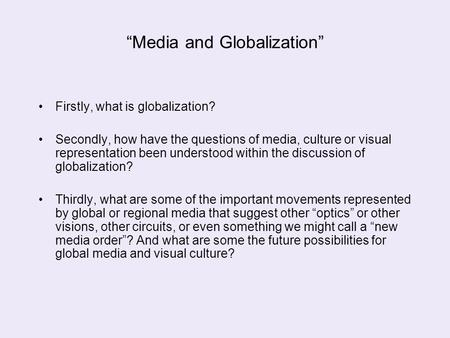"""Media and Globalization"" Firstly, what is globalization? Secondly, how have the questions of media, culture or visual representation been understood within."