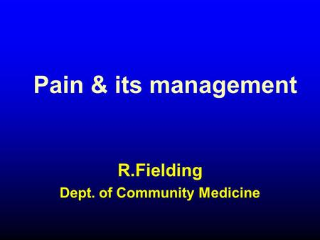 Pain & its management R.Fielding Dept. of Community Medicine.