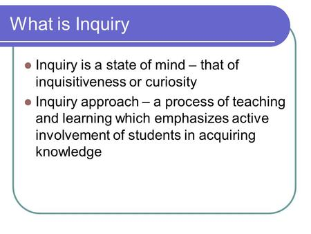 What is Inquiry Inquiry is a state of mind – that of inquisitiveness or curiosity Inquiry approach – a process of teaching and learning which emphasizes.