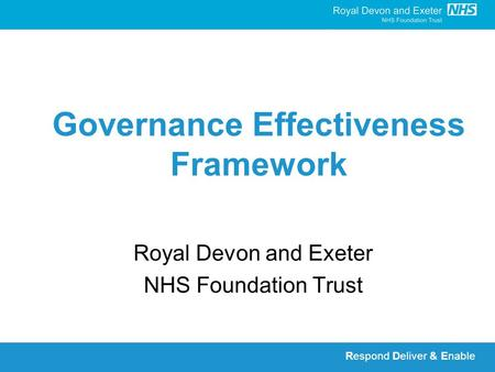 Respond Deliver & Enable Governance Effectiveness Framework Royal Devon and Exeter NHS Foundation Trust.