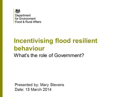 Incentivising flood resilient behaviour What's the role of Government? Presented by: Mary Stevens Date: 13 March 2014.