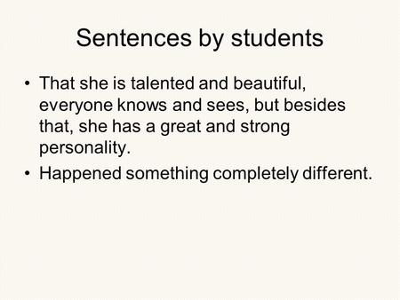 Sentences by students That she is talented and beautiful, everyone knows and sees, but besides that, she has a great and strong personality. Happened something.