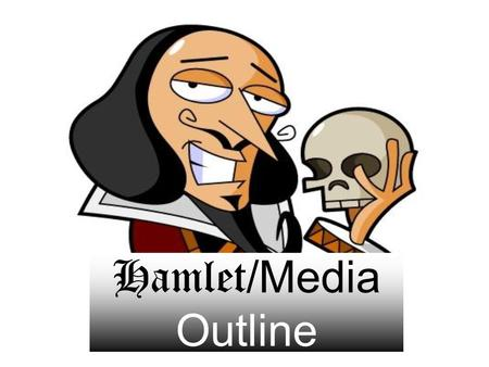 "Hamlet /Media Outline. I. Thesis Statement: (Director)'s ""To be or not to be"" and (director)'s ""Alas poor Yorick"" best exemplify William Shakespeare's."