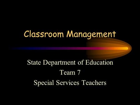 Classroom Management State Department of Education Team 7 Special Services Teachers.