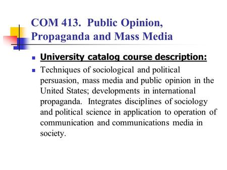 COM 413. Public Opinion, Propaganda and Mass Media University catalog course description: Techniques of sociological and political persuasion, mass media.