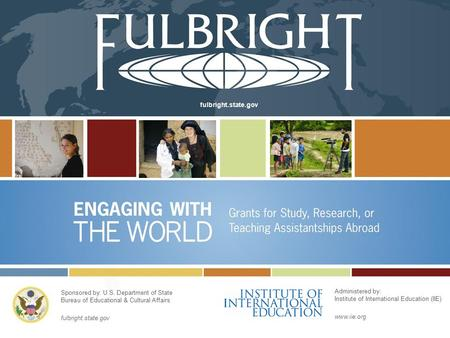 Fulbright.state.gov Sponsored by: U.S. Department of State Bureau of Educational & Cultural Affairs fulbright.state.gov Administered by: Institute of International.