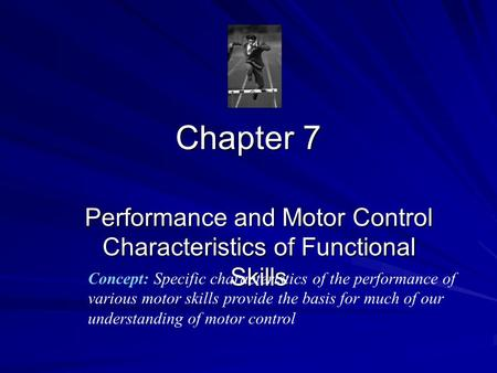 Chapter 7 Performance and Motor Control Characteristics of Functional Skills Concept: Specific characteristics of the performance of various motor skills.