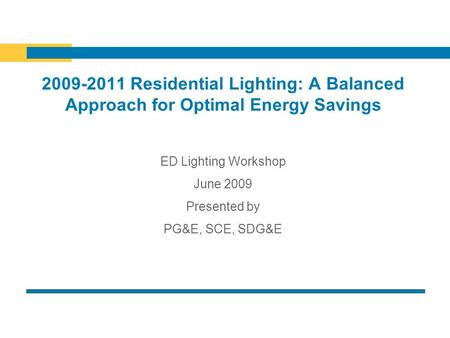 2009-2011 Residential Lighting: A Balanced Approach for Optimal Energy Savings ED Lighting Workshop June 2009 Presented by PG&E, SCE, SDG&E.