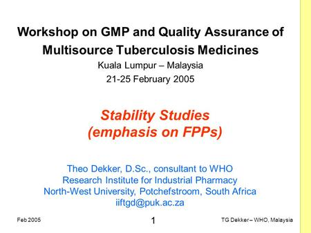 1 TG Dekker – WHO, MalaysiaFeb 2005 Stability Studies (emphasis on FPPs) Workshop on GMP and Quality Assurance of Multisource Tuberculosis Medicines Kuala.