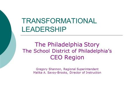 TRANSFORMATIONAL LEADERSHIP The Philadelphia Story The School District of Philadelphia's CEO Region Gregory Shannon, Regional Superintendent Malika A.