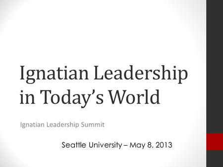 Ignatian Leadership in Today's World Ignatian Leadership Summit Seattle University – May 8, 2013.