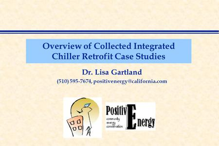 Overview of Collected Integrated Chiller Retrofit Case Studies Dr. Lisa Gartland (510) 595-7674,