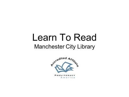 Learn To Read Manchester City Library. People – Our Heart and Soul Tutors, Learners, Board of Directors and Staff ProLiteracy America Accreditation –