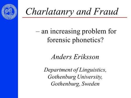 Charlatanry and Fraud – an increasing problem for forensic phonetics? Anders Eriksson Department of Linguistics, Gothenburg University, Gothenburg, Sweden.