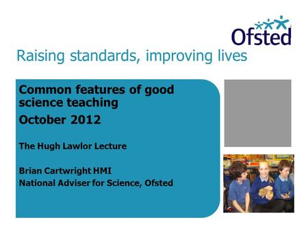 Raising standards, improving lives Common features of good science teaching October 2012 The Hugh Lawlor Lecture Brian Cartwright HMI National Adviser.