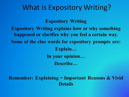 What is Expository Writing? Expository Writing Expository Writing explains how or why something happened or clarifies why you feel a certain way. Some.