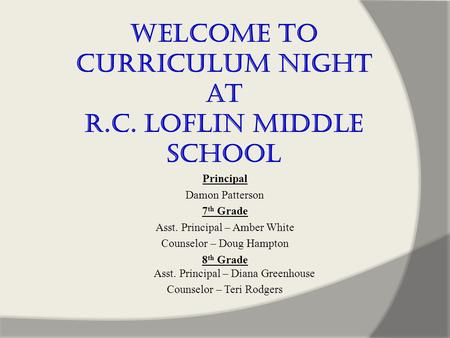 Welcome to Curriculum Night at R.C. Loflin Middle School Principal Damon Patterson 7 th Grade Asst. Principal – Amber White Counselor – Doug Hampton 8.