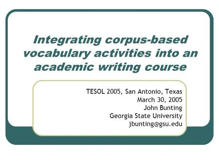 Integrating corpus-based vocabulary activities into an academic writing course TESOL 2005, San Antonio, Texas March 30, 2005 John Bunting Georgia State.