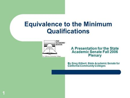 1 Equivalence to the Minimum Qualifications A Presentation for the State Academic Senate Fall 2006 Plenary By Greg Gilbert, State Academic Senate for California.