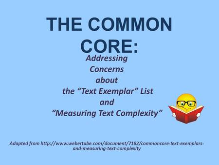 "THE COMMON CORE: Addressing Concerns about the ""Text Exemplar"" List and ""Measuring Text Complexity"" Adapted from"