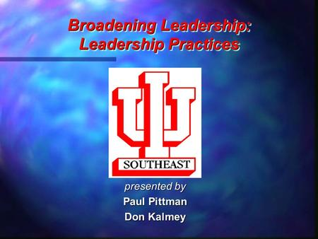 Broadening Leadership: Leadership Practices Broadening Leadership: Leadership Practices presented by Paul Pittman Don Kalmey.