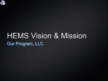 HEMS Vision & Mission Our Program, LLC. Vision Vision Mission Mission Principles Principles Collaboration Collaboration Authenticity Authenticity Mission.
