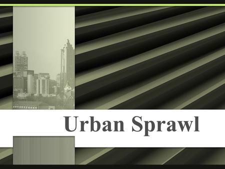 Urban Sprawl. What is Sprawl? Sprawl is dispersed, auto- dependent development outside of compact urban and village centers, along highways, and in rural.