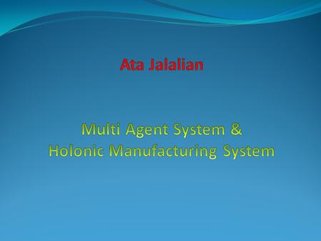 Some questions o What are the appropriate control philosophies for Complex Manufacturing systems? Why????Holonic Manufacturing system o Is Object -Oriented.