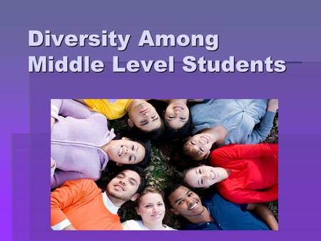 "Diversity Among Middle Level Students. ""Perhaps more than any other segment of schooling, middle school must exemplify appropriate attention to student."