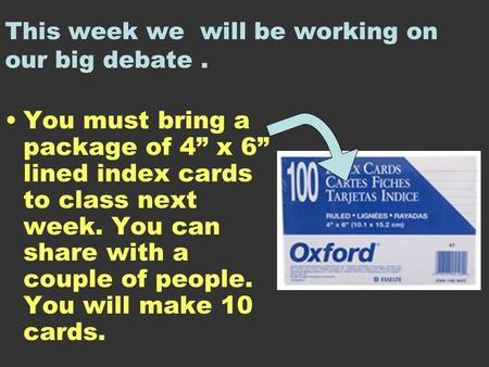 "This week we will be working on our big debate. You must bring a package of 4"" x 6"" lined index cards to class next week. You can share with a couple of."