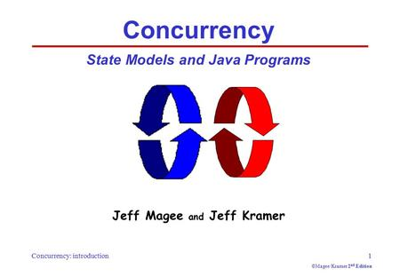 Concurrency: introduction1 ©Magee/Kramer 2 nd Edition Concurrency State Models and Java Programs Jeff Magee and Jeff Kramer.