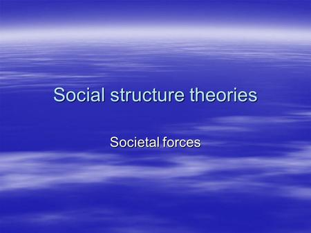 Social structure theories Societal forces. Social structure theory  Varying patterns of criminal behavior exist within the social structure. Biological.
