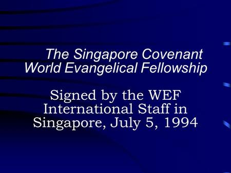 The Singapore Covenant World Evangelical Fellowship Signed by the WEF International Staff in Singapore, July 5, 1994.