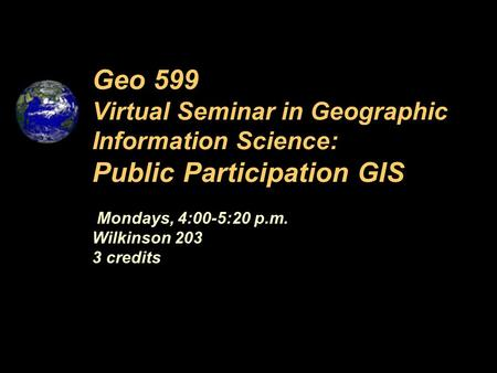 Mondays, 4:00-5:20 p.m. Wilkinson 203 3 credits Geo 599 Virtual Seminar in Geographic Information Science: Public Participation GIS.