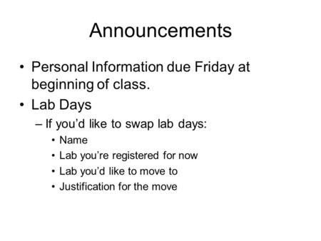 Announcements Personal Information due Friday at beginning of class. Lab Days –If you'd like to swap lab days: Name Lab you're registered for now Lab you'd.