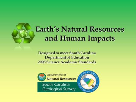 Earth's Natural <strong>Resources</strong> and Human Impacts Designed to meet South Carolina Department <strong>of</strong> Education 2005 Science Academic Standards.