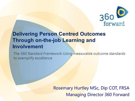 Delivering Person Centred Outcomes Through on-the-job Learning and Involvement Rosemary Hurtley MSc, Dip COT, FRSA Managing Director 360 Forward The 360.