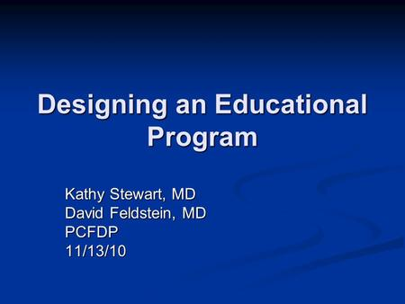 Designing an Educational Program Kathy Stewart, MD David Feldstein, MD PCFDP11/13/10.