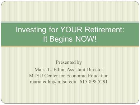 Presented by Maria L. Edlin, Assistant Director MTSU Center for Economic Education 615.898.5291 Investing for YOUR Retirement: It.