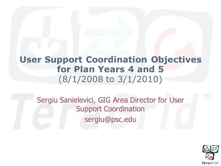 User Support Coordination Objectives for Plan Years 4 and 5 (8/1/2008 to 3/1/2010) Sergiu Sanielevici, GIG Area Director for User Support Coordination.