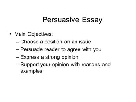 Persuasive Essay Main Objectives: –Choose a position on an issue –Persuade reader to agree with you –Express a strong opinion –Support your opinion with.