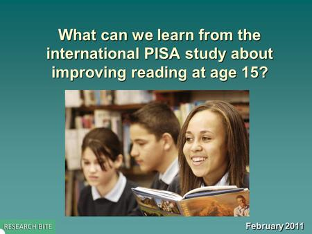 What can we learn from the international PISA study about improving reading at age 15? February 2011.