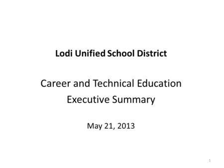 Lodi Unified School District Career and Technical Education Executive Summary May 21, 2013 1.