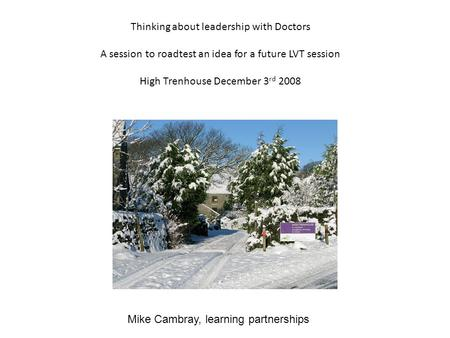 Thinking about leadership with Doctors A session to roadtest an idea for a future LVT session High Trenhouse December 3 rd 2008 Mike Cambray, learning.