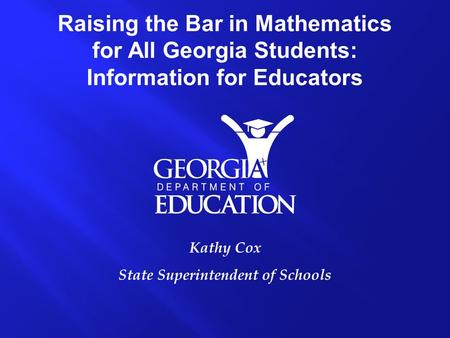 Kathy Cox State Superintendent of Schools Raising the Bar in Mathematics for All Georgia Students: Information for Educators.